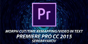 #11 PREMIERE PRO CC 2015 - MORPH CUT, TIME REMAPPING, VIDEO IN TEXT (S E R E B R Y Λ K O V)